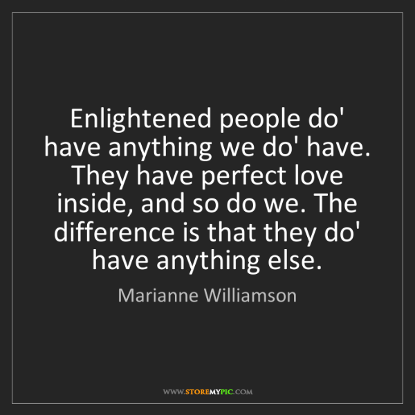 Marianne Williamson: Enlightened people do' have anything we do' have. They...