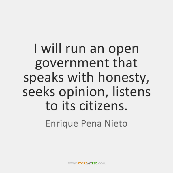 I will run an open government that speaks with honesty, seeks opinion, ...