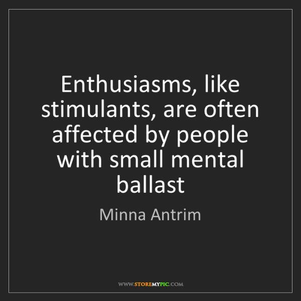 Minna Antrim: Enthusiasms, like stimulants, are often affected by people...