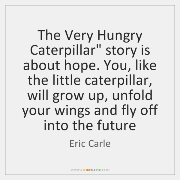 """The Very Hungry Caterpillar"""" story is about hope. You, like the little ..."""