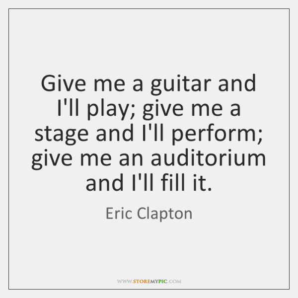 Give me a guitar and I'll play; give me a stage and ...