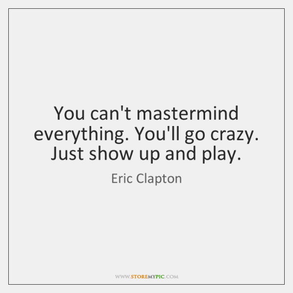 You can't mastermind everything. You'll go crazy. Just show up and play.