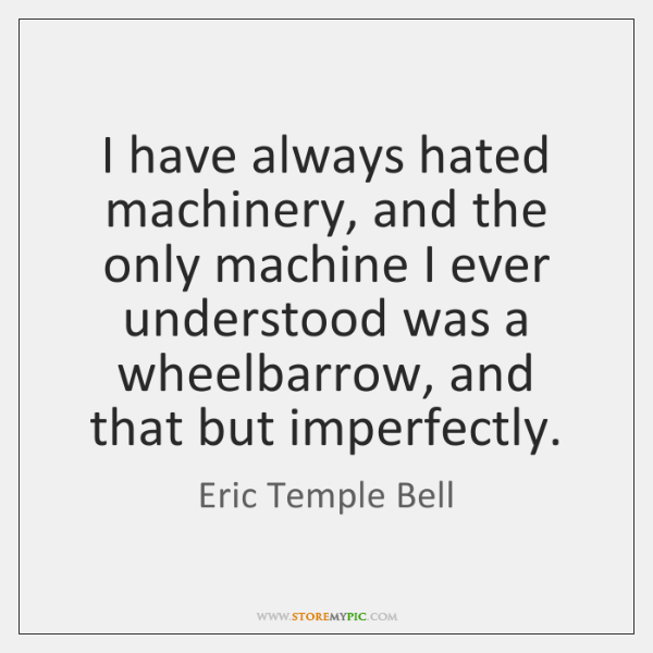 I have always hated machinery, and the only machine I ever understood ...