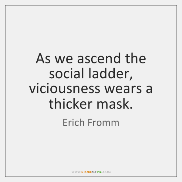 As we ascend the social ladder, viciousness wears a thicker mask.