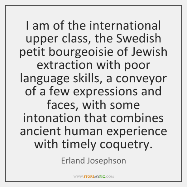 I am of the international upper class, the Swedish petit bourgeoisie of ...