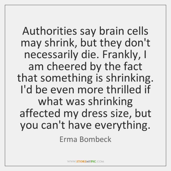 Authorities say brain cells may shrink, but they don't necessarily die. Frankly, ...