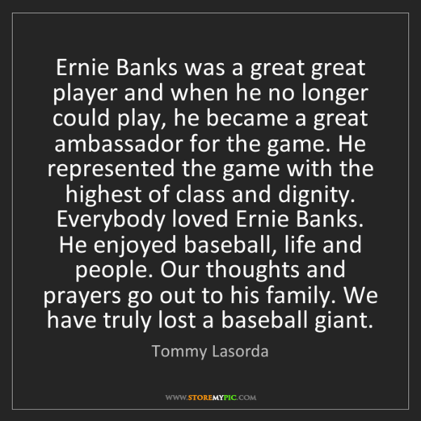 Tommy Lasorda: Ernie Banks was a great great player and when he no longer...