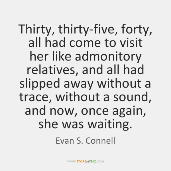 Thirty, thirty-five, forty, all had come to visit her like admonitory relatives, ...