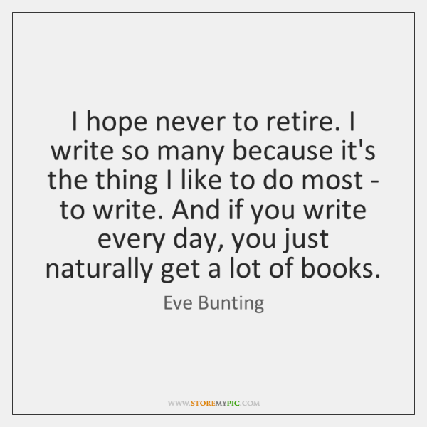 I hope never to retire. I write so many because it's the ...