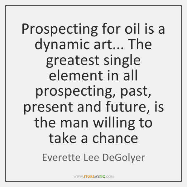 Prospecting for oil is a dynamic art... The greatest single element in ...