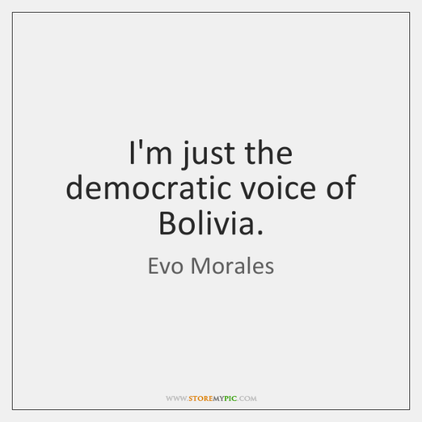 I'm just the democratic voice of Bolivia.