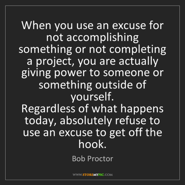 Bob Proctor: When you use an excuse for not accomplishing something...