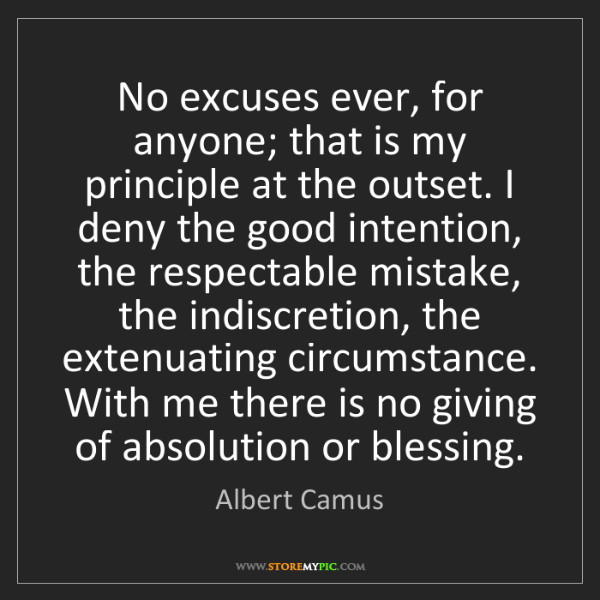 Albert Camus: No excuses ever, for anyone; that is my principle at...