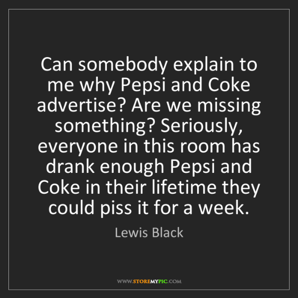 Lewis Black: Can somebody explain to me why Pepsi and Coke advertise?...