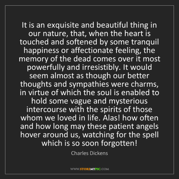 Charles Dickens: It is an exquisite and beautiful thing in our nature,...