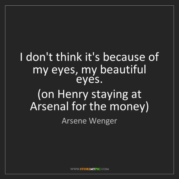 Arsene Wenger: I don't think it's because of my eyes, my beautiful eyes....
