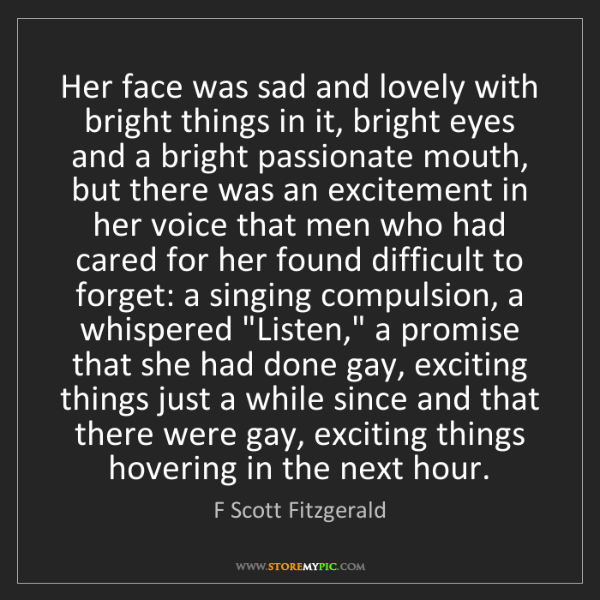 F Scott Fitzgerald: Her face was sad and lovely with bright things in it,...
