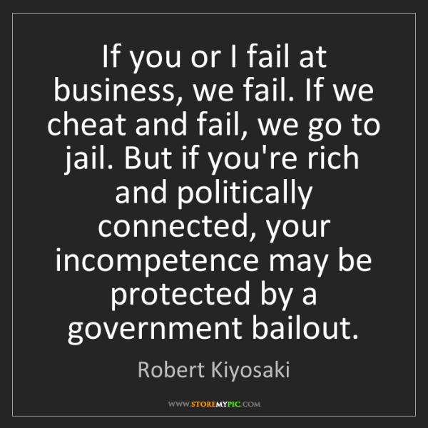Robert Kiyosaki: If you or I fail at business, we fail. If we cheat and...
