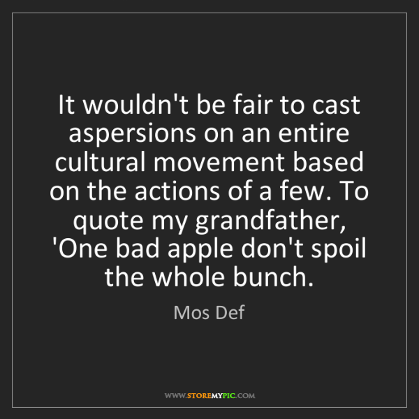 Mos Def: It wouldn't be fair to cast aspersions on an entire cultural...