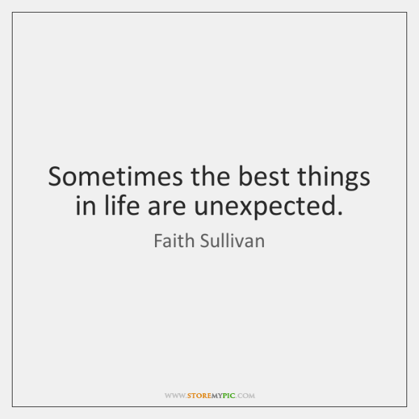 Sometimes the best things in life are unexpected.