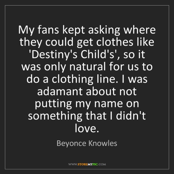 Beyonce Knowles: My fans kept asking where they could get clothes like...