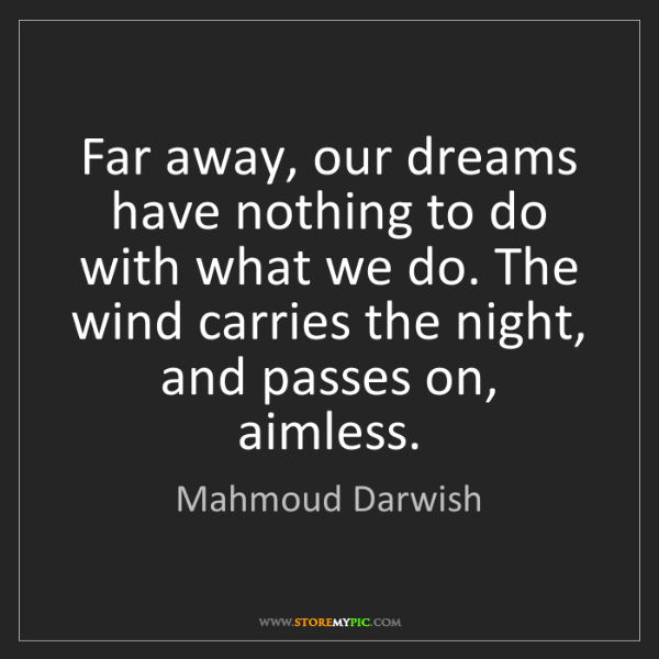Mahmoud Darwish: Far away, our dreams have nothing to do with what we...