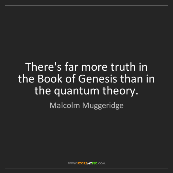 Malcolm Muggeridge: There's far more truth in the Book of Genesis than in...