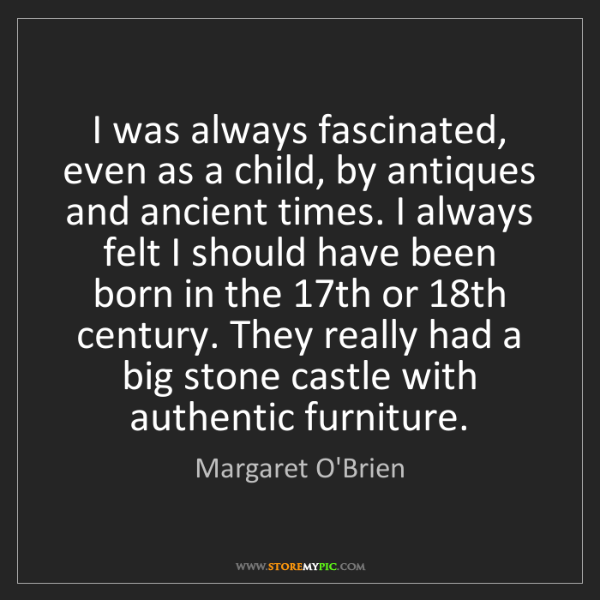 Margaret O'Brien: I was always fascinated, even as a child, by antiques...