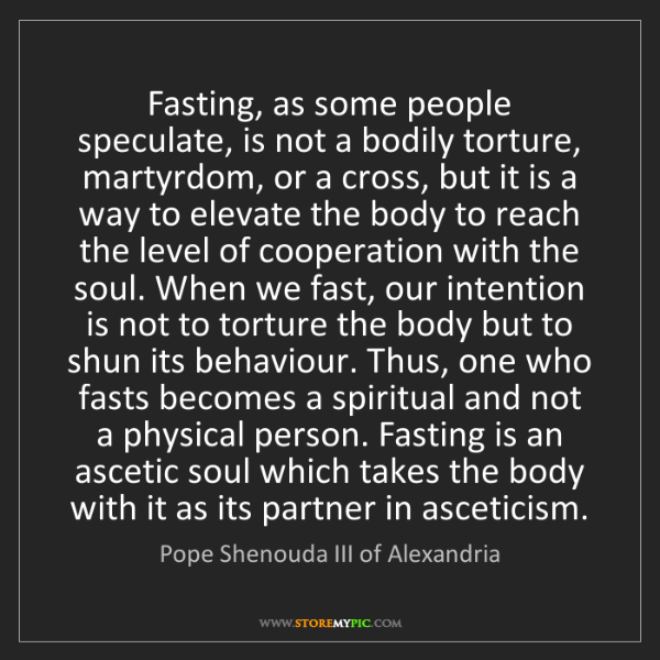Pope Shenouda III of Alexandria: Fasting, as some people speculate, is not a bodily torture,...