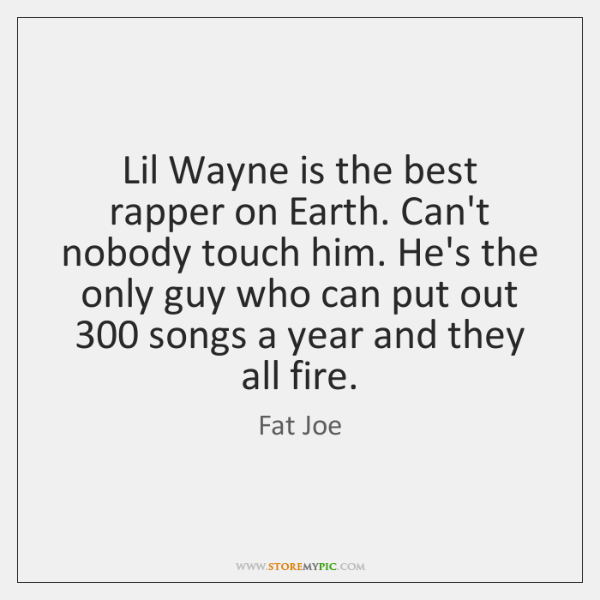 Lil Wayne is the best rapper on Earth. Can't nobody touch him. ...