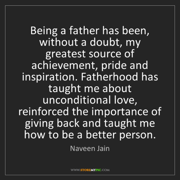 Naveen Jain: Being a father has been, without a doubt, my greatest...