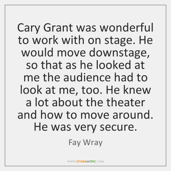 Cary Grant was wonderful to work with on stage. He would move ...