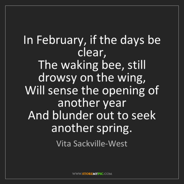 Vita Sackville-West: In February, if the days be clear,   The waking bee,...