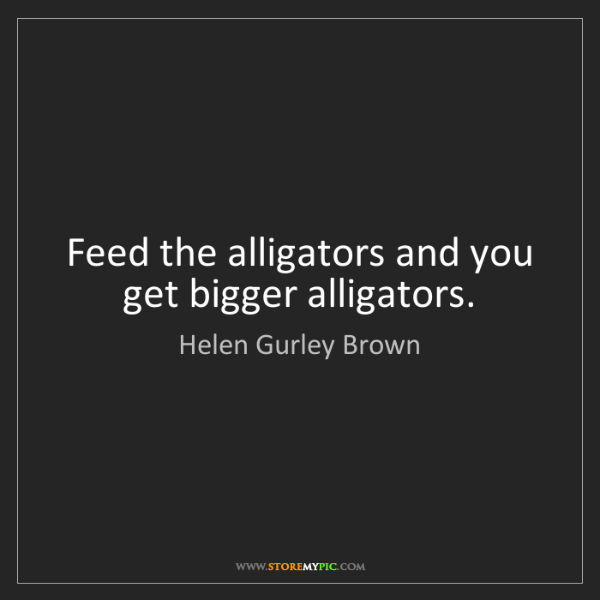 Helen Gurley Brown: Feed the alligators and you get bigger alligators.