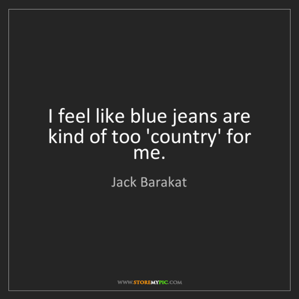 Jack Barakat: I feel like blue jeans are kind of too 'country' for...