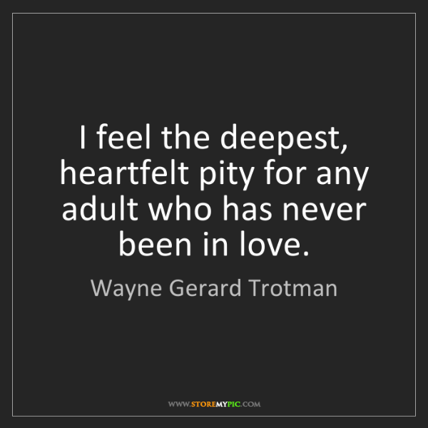 Wayne Gerard Trotman: I feel the deepest, heartfelt pity for any adult who...