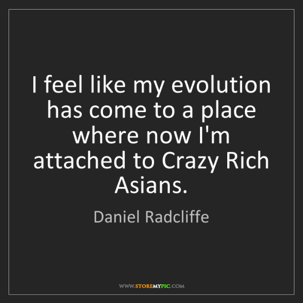 Daniel Radcliffe: I feel like my evolution has come to a place where now...