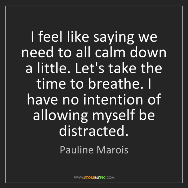 Pauline Marois: I feel like saying we need to all calm down a little....
