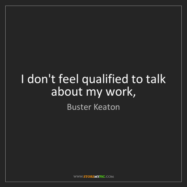Buster Keaton: I don't feel qualified to talk about my work,