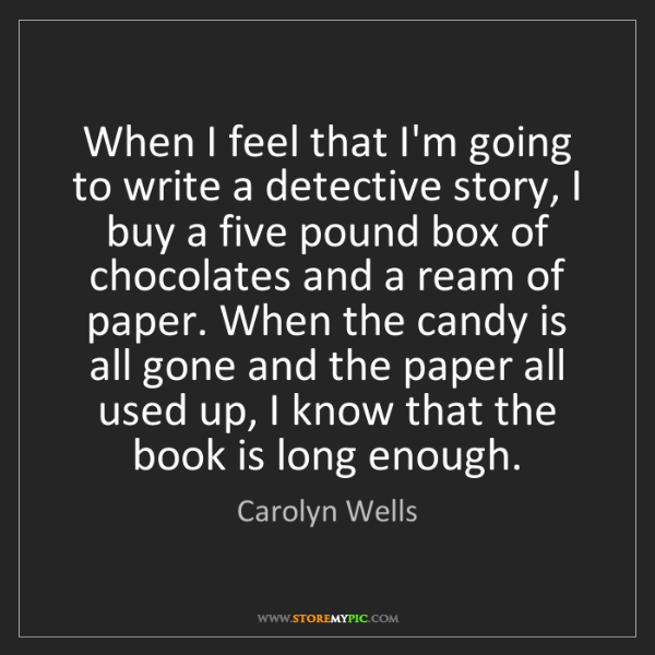 Carolyn Wells: When I feel that I'm going to write a detective story,...