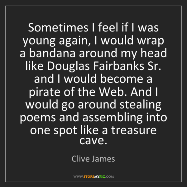 Clive James: Sometimes I feel if I was young again, I would wrap a...