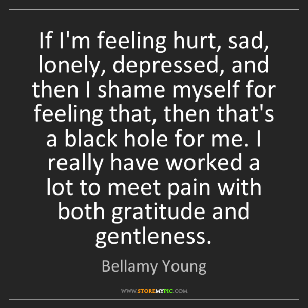 Bellamy Young: If I'm feeling hurt, sad, lonely, depressed, and then...