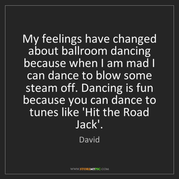 David: My feelings have changed about ballroom dancing because...