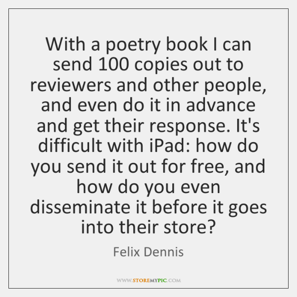 With a poetry book I can send 100 copies out to reviewers and ...