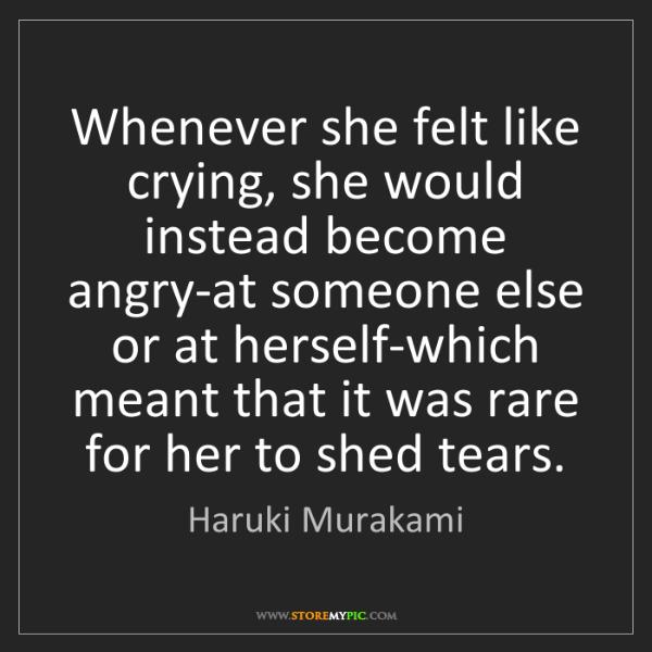 Haruki Murakami: Whenever she felt like crying, she would instead become...