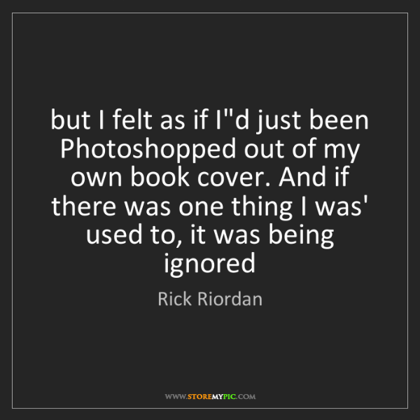 Rick Riordan: but I felt as if I'd just been Photoshopped out of my...
