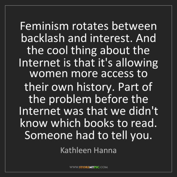 Kathleen Hanna: Feminism rotates between backlash and interest. And the...