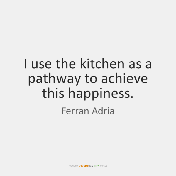 I use the kitchen as a pathway to achieve this happiness.