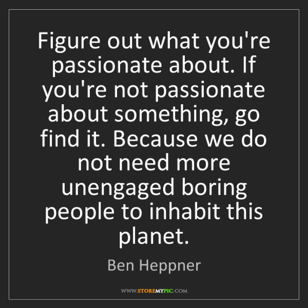 Ben Heppner: Figure out what you're passionate about. If you're not...