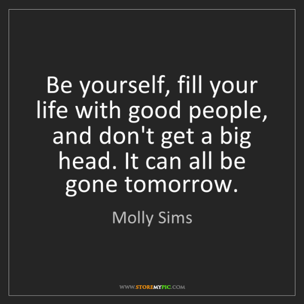 Molly Sims: Be yourself, fill your life with good people, and don't...